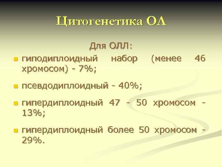 Цитогенетика ОЛ n Для ОЛЛ: гиподиплоидный набор хромосом) - 7%; n псевдодиплоидный - 40%;