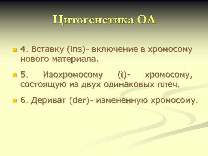 Цитогенетика ОЛ n n n 4. Вставку (ins)- включение в хромосому нового материала. 5.
