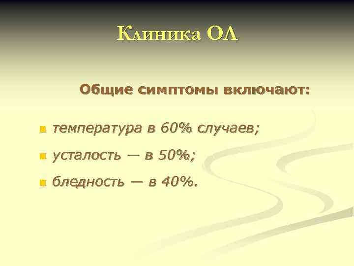 Клиника ОЛ Общие симптомы включают: n температура в 60% случаев; n усталость — в