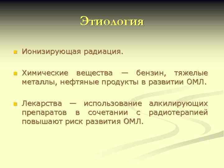 Этиология n Ионизирующая радиация. n Химические вещества — бензин, тяжелые металлы, нефтяные продукты в