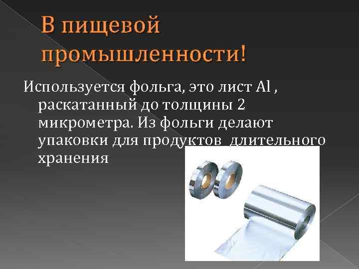В пищевой промышленности! Используется фольга, это лист Al , раскатанный до толщины 2 микрометра.