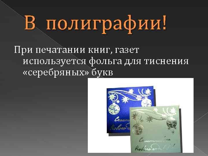 В полиграфии! При печатании книг, газет используется фольга для тиснения «серебряных» букв