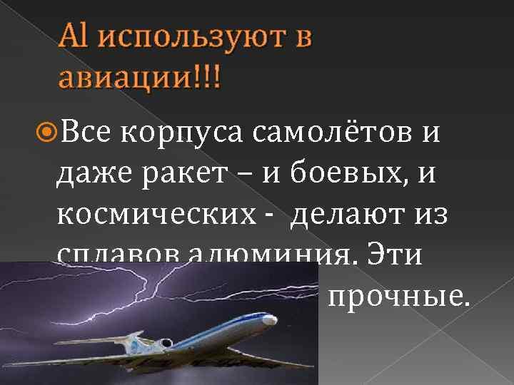 Al используют в авиации!!! Все корпуса самолётов и даже ракет – и боевых, и