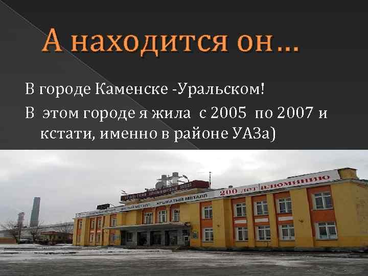 А находится он… В городе Каменске -Уральском! В этом городе я жила с 2005