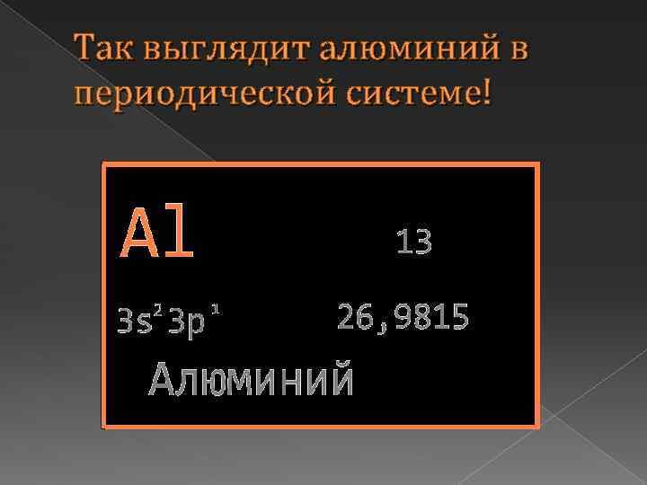 Так выглядит алюминий в периодической системе!