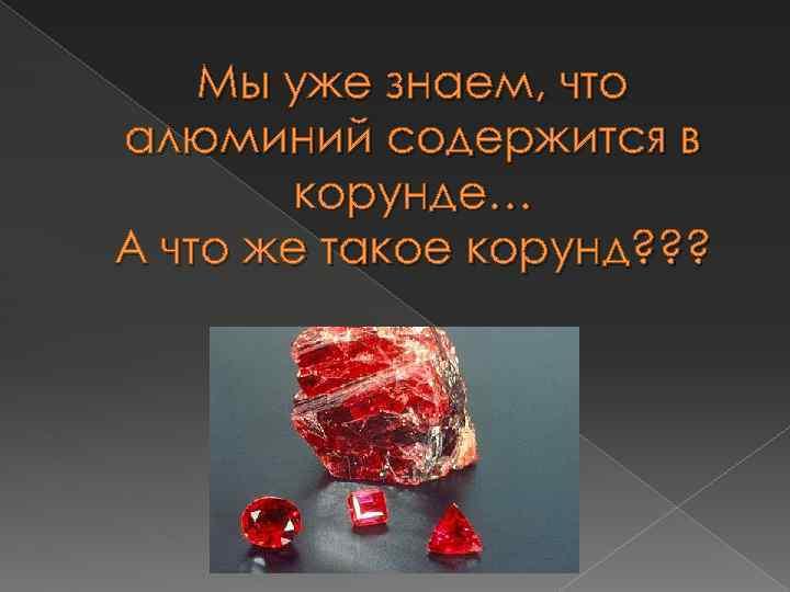 Мы уже знаем, что алюминий содержится в корунде… А что же такое корунд? ?