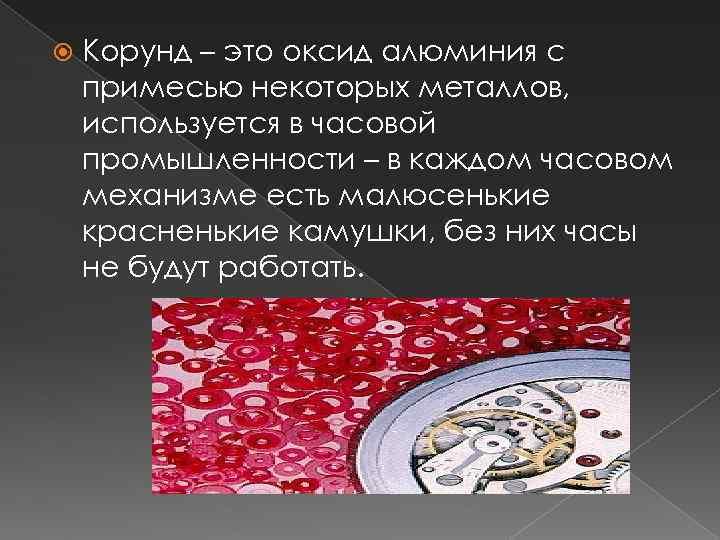 Корунд – это оксид алюминия с примесью некоторых металлов, используется в часовой промышленности