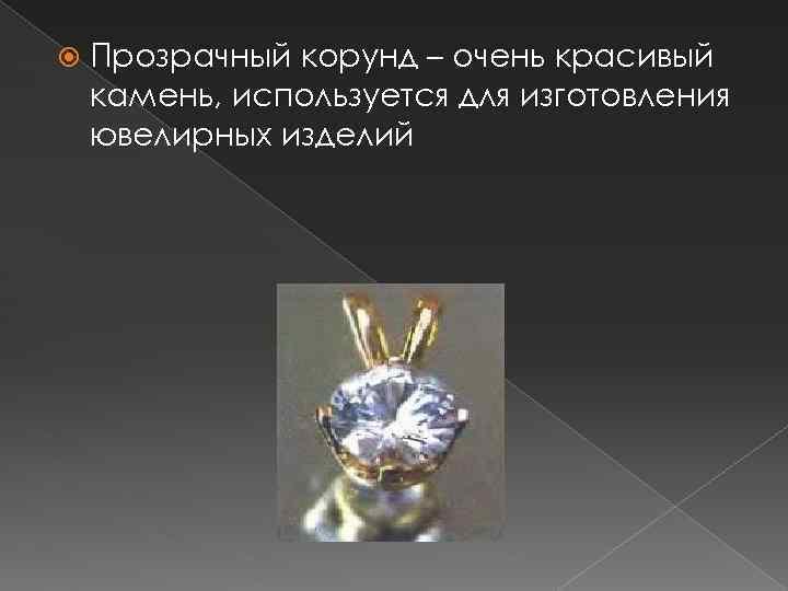 Прозрачный корунд – очень красивый камень, используется для изготовления ювелирных изделий