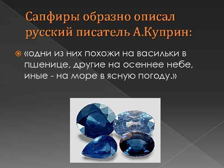 Сапфиры образно описал русский писатель А. Куприн: «одни из них похожи на васильки в