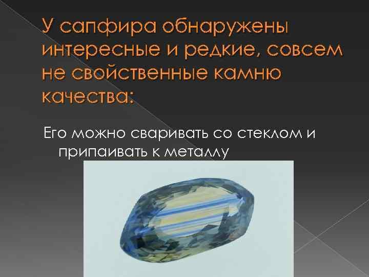 У сапфира обнаружены интересные и редкие, совсем не свойственные камню качества: Его можно сваривать