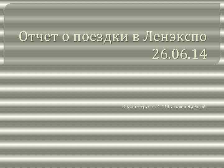 Отчет о поездки в Ленэкспо 26. 06. 14 Студент группы 1 -11 Э Иванов
