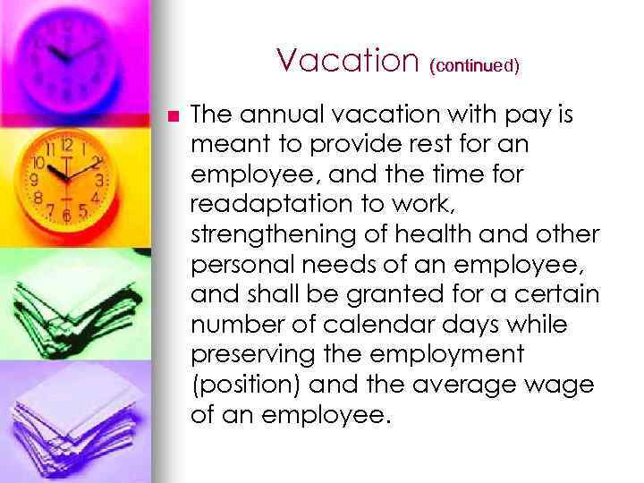 Vacation (continued) n The annual vacation with pay is meant to provide rest for