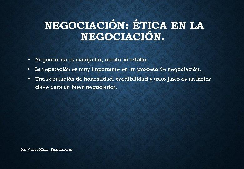 NEGOCIACIÓN: ÉTICA EN LA NEGOCIACIÓN. • Negociar no es manipular, mentir ni estafar. •