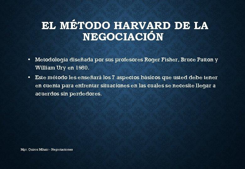 EL MÉTODO HARVARD DE LA NEGOCIACIÓN • Metodología diseñada por sus profesores Roger Fisher,