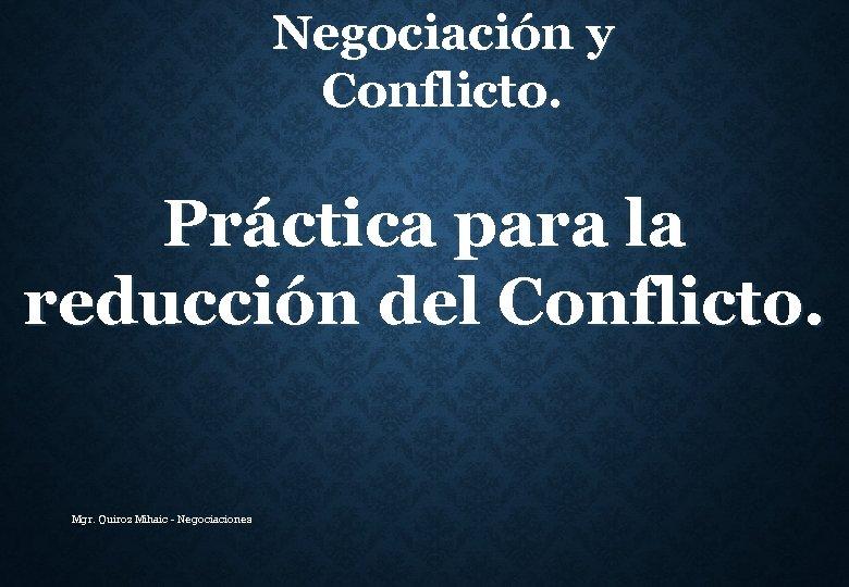 Negociación y Conflicto. Práctica para la reducción del Conflicto. Mgr. Quiroz Mihaic - Negociaciones