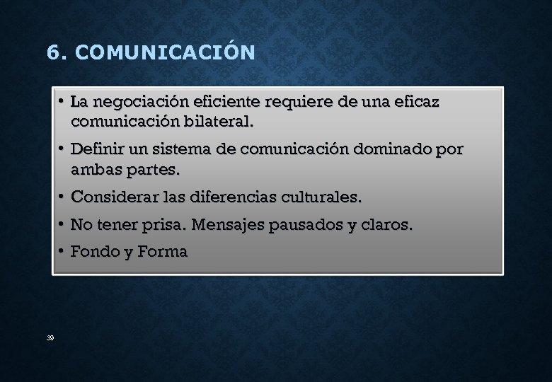 6. COMUNICACIÓN • La negociación eficiente requiere de una eficaz comunicación bilateral. • Definir