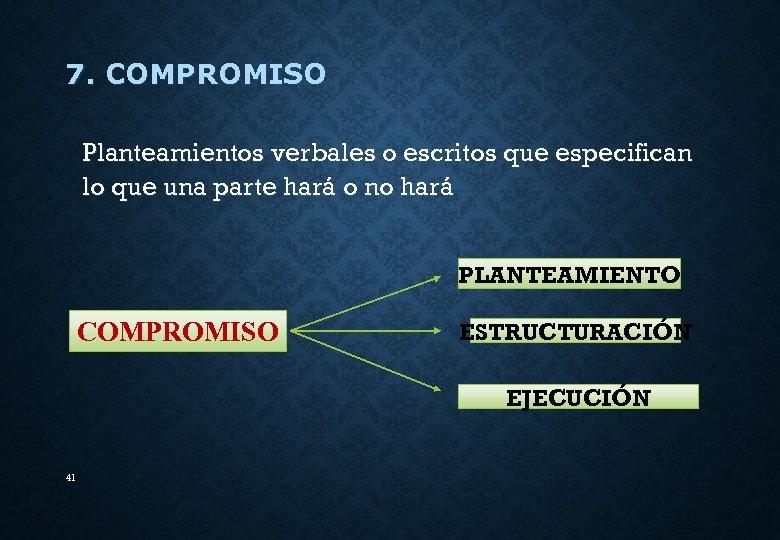 7. COMPROMISO Planteamientos verbales o escritos que especifican lo que una parte hará o