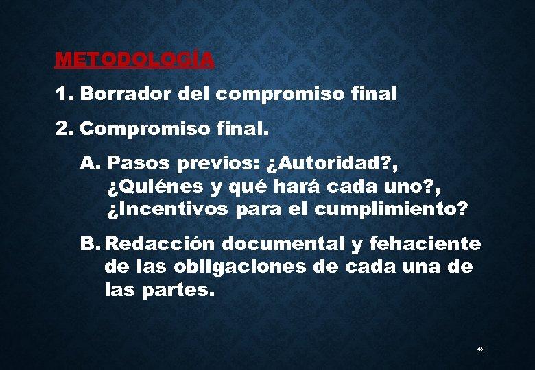 METODOLOGÍA 1. Borrador del compromiso final 2. Compromiso final. A. Pasos previos: ¿Autoridad? ,