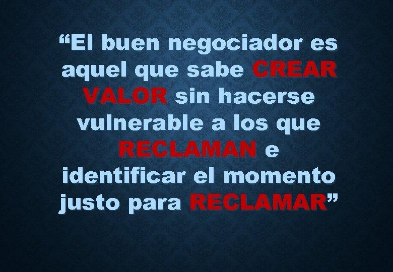 """""""El buen negociador es aquel que sabe CREAR VALOR sin hacerse vulnerable a los"""