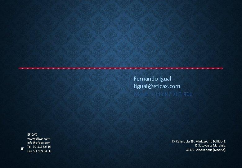 Fernando Igual figual@eficax. com Móvil: +34 687 763 966 45 EFICAX www. eficax. com