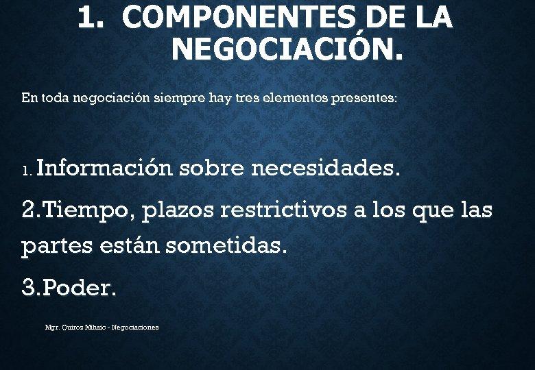 1. COMPONENTES DE LA NEGOCIACIÓN. En toda negociación siempre hay tres elementos presentes: 1.