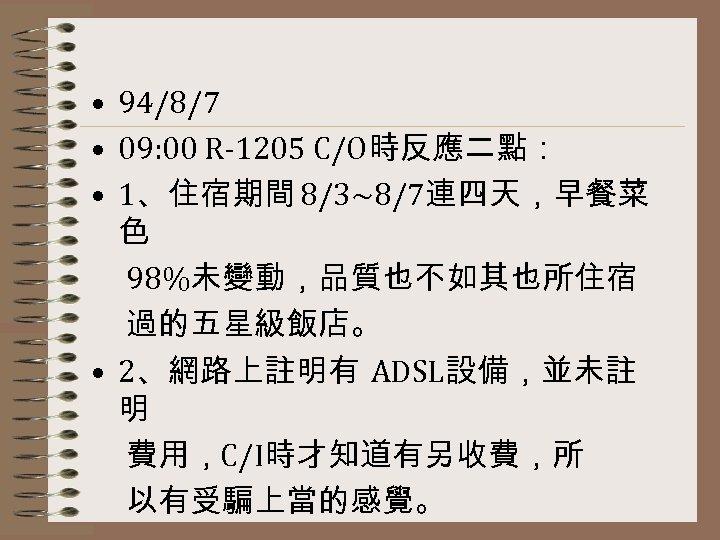 • 94/8/7 • 09: 00 R-1205 C/O時反應二點: • 1、住宿期間 8/3~8/7連四天,早餐菜 色 98%未變動,品質也不如其也所住宿 過的五星級飯店。