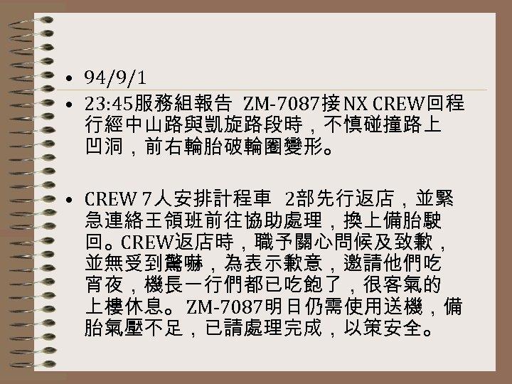 • 94/9/1 • 23: 45服務組報告 ZM-7087接 NX CREW回程 行經中山路與凱旋路段時,不慎碰撞路上 凹洞,前右輪胎破輪圈變形。 • CREW 7人安排計程車