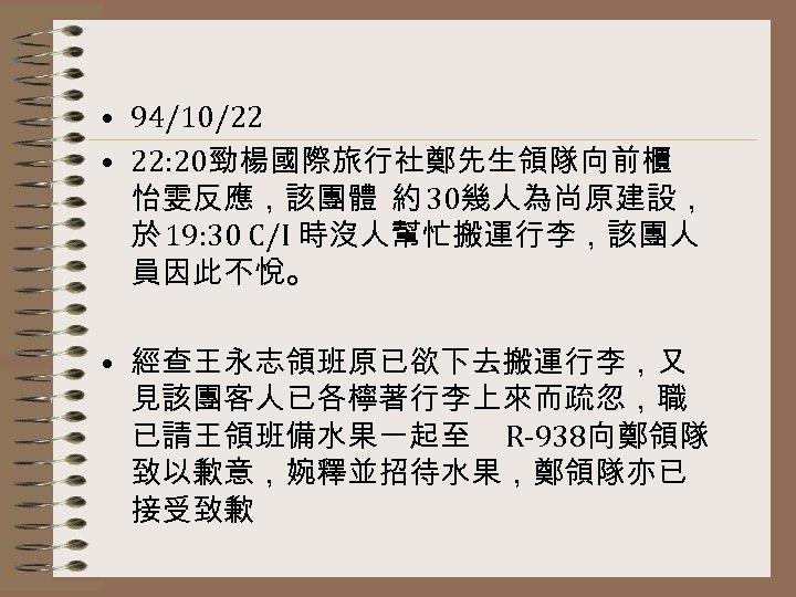• 94/10/22 • 22: 20勁楊國際旅行社鄭先生領隊向前櫃 怡雯反應,該團體 約 30幾人為尚原建設, 於 19: 30 C/I 時沒人幫忙搬運行李,該團人