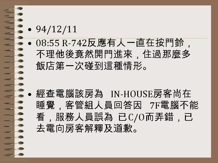 • 94/12/11 • 08: 55 R-742反應有人一直在按門鈴, 不理他後竟然開門進來,住過那麼多 飯店第一次碰到這種情形。 • 經查電腦該房為 IN-HOUSE房客尚在 睡覺,客管組人員回答因 7