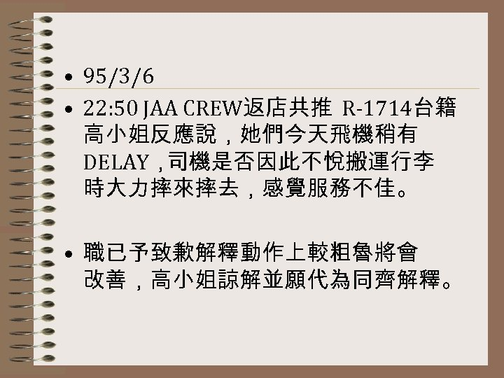 • 95/3/6 • 22: 50 JAA CREW返店共推 R-1714台籍 高小姐反應說,她們今天飛機稍有 DELAY, 司機是否因此不悅搬運行李 時大力摔來摔去,感覺服務不佳。 •