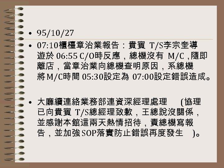 • 95/10/27 • 07: 10櫃檯章治業報告:貴賓 T/S李宗奎導 遊於 06: 55 C/O時反應,總機沒有 M/C, 隨即 離店,當章治業向總機查明原因,系總機