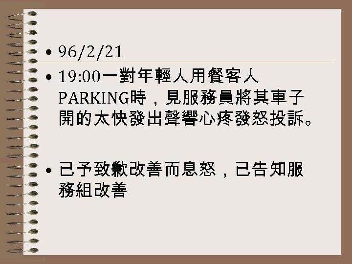 • 96/2/21 • 19: 00一對年輕人用餐客人 PARKING時,見服務員將其車子 開的太快發出聲響心疼發怒投訴。 • 已予致歉改善而息怒,已告知服 務組改善
