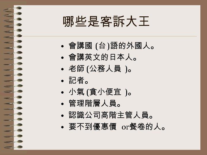 哪些是客訴大王 • • 會講國 (台 )語的外國人。 會講英文的日本人。 老師 (公務人員 )。 記者。 小氣 (貪小便宜 )。