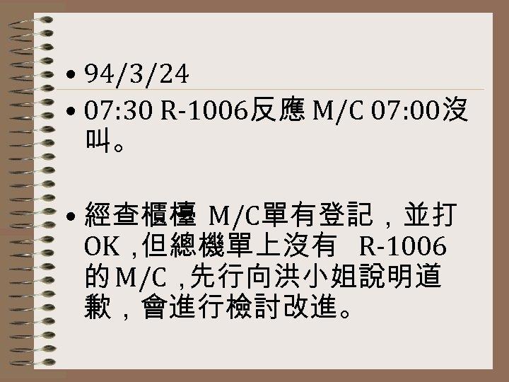 • 94/3/24 • 07: 30 R-1006反應 M/C 07: 00沒 叫。 • 經查櫃檯 M/C單有登記,並打