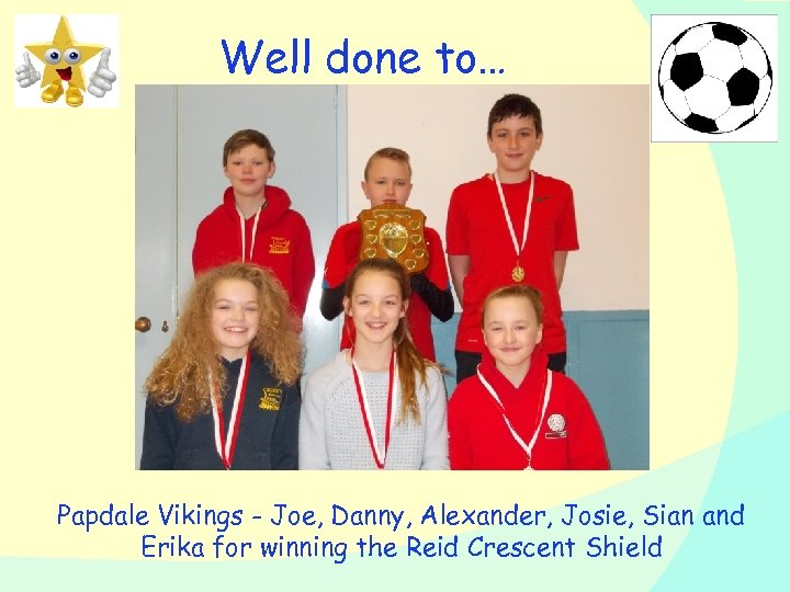 Well done to… Papdale Vikings - Joe, Danny, Alexander, Josie, Sian and Erika for