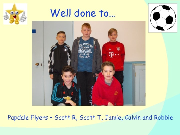 Well done to… Papdale Flyers – Scott R, Scott T, Jamie, Calvin and Robbie