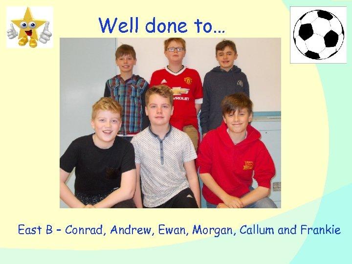 Well done to… East B – Conrad, Andrew, Ewan, Morgan, Callum and Frankie