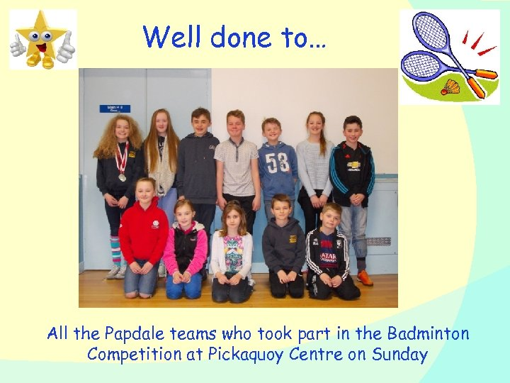 Well done to… All the Papdale teams who took part in the Badminton Competition