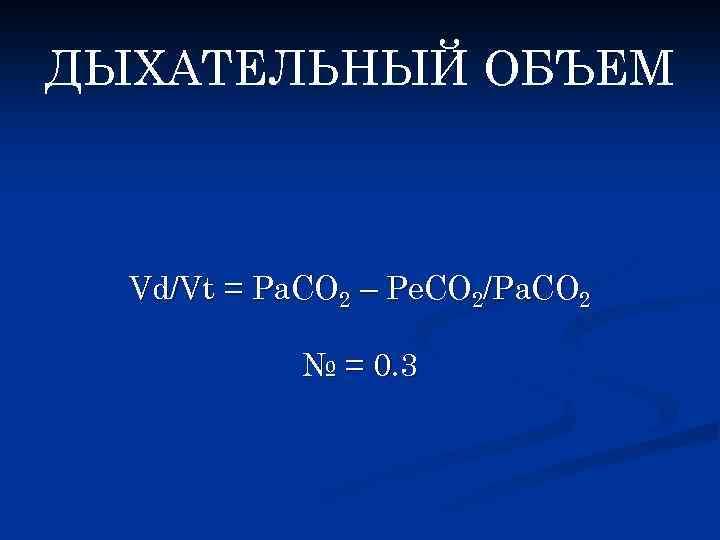 ДЫХАТЕЛЬНЫЙ ОБЪЕМ Vd/Vt = Pa. CO 2 – Pe. CO 2/Pa. CO 2 №