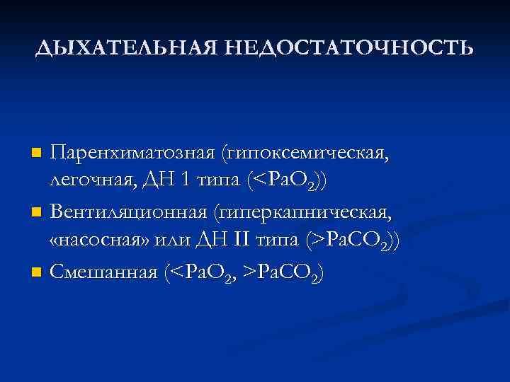 ДЫХАТЕЛЬНАЯ НЕДОСТАТОЧНОСТЬ Паренхиматозная (гипоксемическая, легочная, ДН 1 типа (<Pa. O 2)) n Вентиляционная (гиперкапническая,