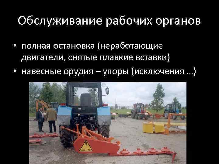 Обслуживание рабочих органов • полная остановка (неработающие двигатели, снятые плавкие вставки) • навесные орудия