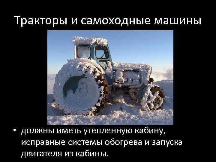 Тракторы и самоходные машины • должны иметь утепленную кабину, исправные системы обогрева и запуска