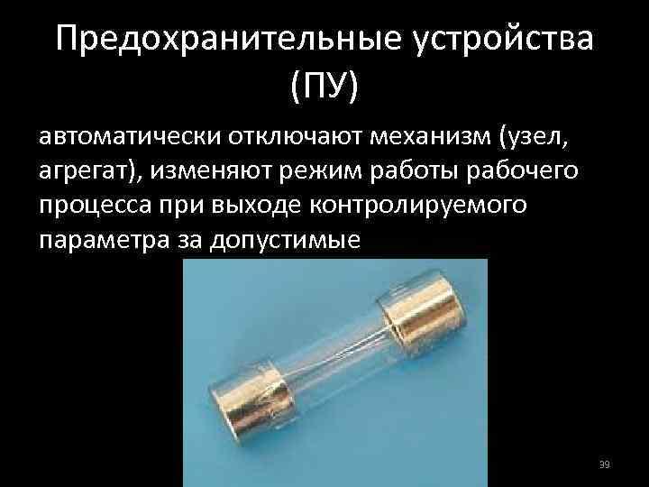 Предохранительные устройства (ПУ) автоматически отключают механизм (узел, агрегат), изменяют режим работы рабочего процесса при