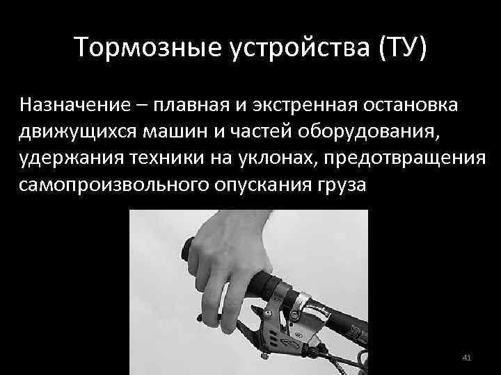 Тормозные устройства (ТУ) Назначение – плавная и экстренная остановка движущихся машин и частей оборудования,