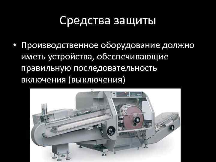 Средства защиты • Производственное оборудование должно иметь устройства, обеспечивающие правильную последовательность включения (выключения)