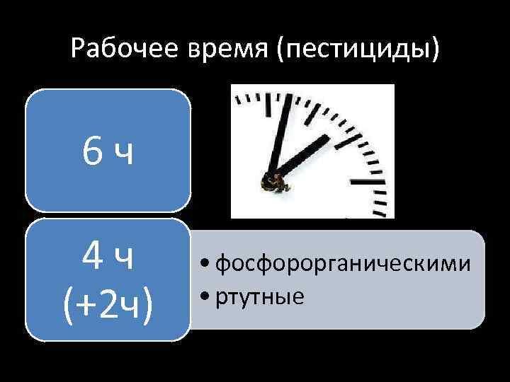 Рабочее время (пестициды) 6 ч 4 ч (+2 ч) • фосфорорганическими • ртутные