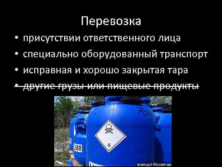 Перевозка • • присутствии ответственного лица специально оборудованный транспорт исправная и хорошо закрытая тара