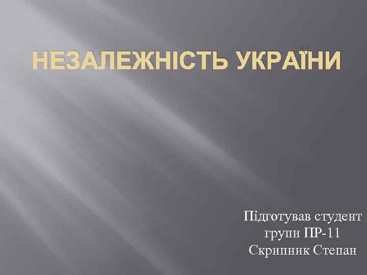 НЕЗАЛЕЖНІСТЬ УКРАЇНИ Підготував студент групи ПР-11 Скрипник Степан
