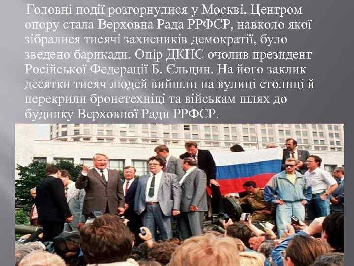 Головні події розгорнулися у Москві. Центром опору стала Верховна Рада РРФСР, навколо якої