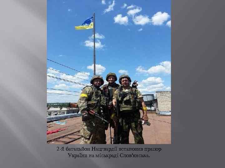 2 -й батальйон Нацгвардії встановив прапор України на міськраді Слов'янська.